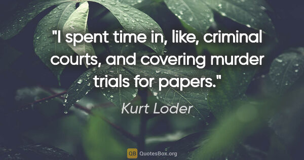 "Kurt Loder quote: ""I spent time in, like, criminal courts, and covering murder..."""