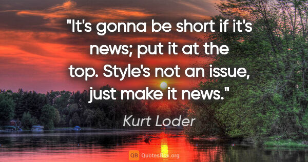 "Kurt Loder quote: ""It's gonna be short if it's news; put it at the top. Style's..."""