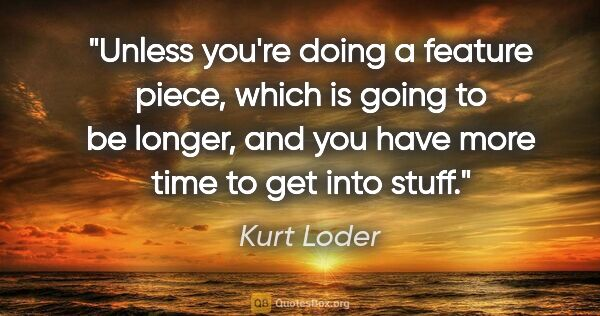 "Kurt Loder quote: ""Unless you're doing a feature piece, which is going to be..."""