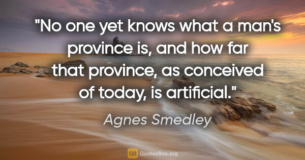 "Agnes Smedley quote: ""No one yet knows what a man's province is, and how far that..."""