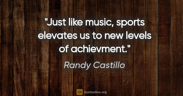 "Randy Castillo quote: ""Just like music, sports elevates us to new levels of achievment."""