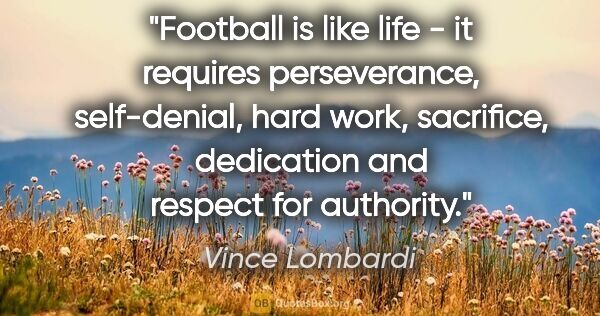 "Vince Lombardi quote: ""Football is like life - it requires perseverance, self-denial,..."""