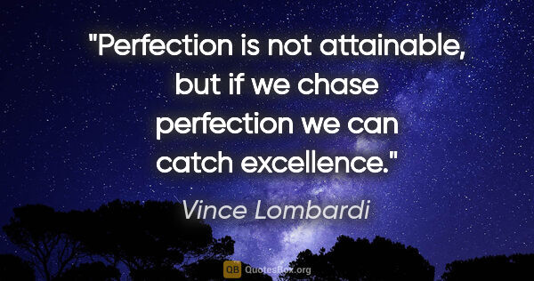 "Vince Lombardi quote: ""Perfection is not attainable, but if we chase perfection we..."""