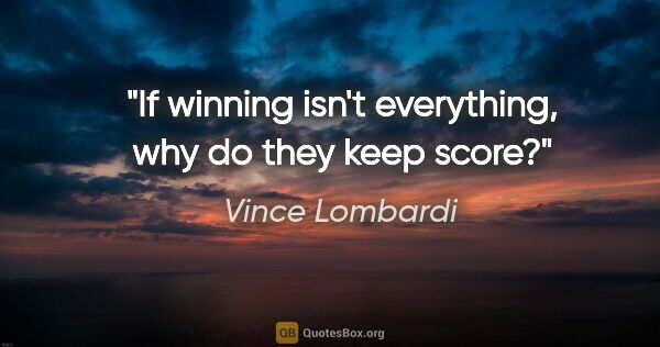 "Vince Lombardi quote: ""If winning isn't everything, why do they keep score?"""