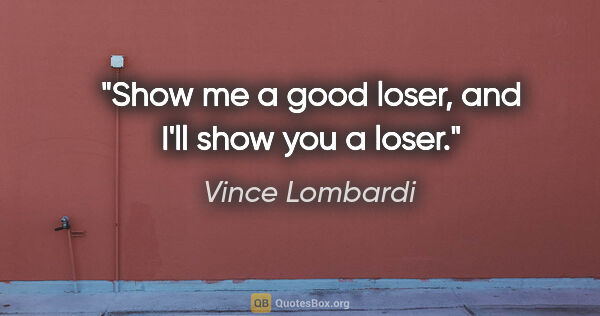 "Vince Lombardi quote: ""Show me a good loser, and I'll show you a loser."""