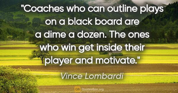 "Vince Lombardi quote: ""Coaches who can outline plays on a black board are a dime a..."""