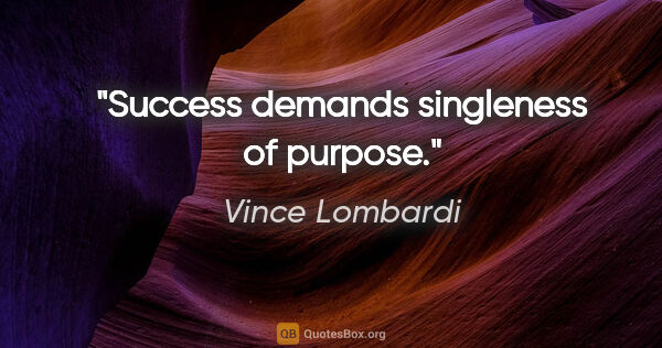 "Vince Lombardi quote: ""Success demands singleness of purpose."""