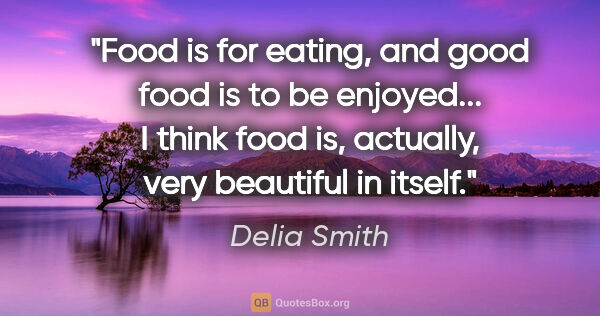 "Delia Smith quote: ""Food is for eating, and good food is to be enjoyed... I think..."""