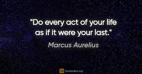 "Marcus Aurelius quote: ""Do every act of your life as if it were your last."""