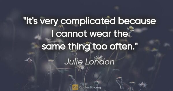 "Julie London quote: ""It's very complicated because I cannot wear the same thing too..."""