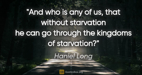 "Haniel Long quote: ""And who is any of us, that without starvation he can go..."""