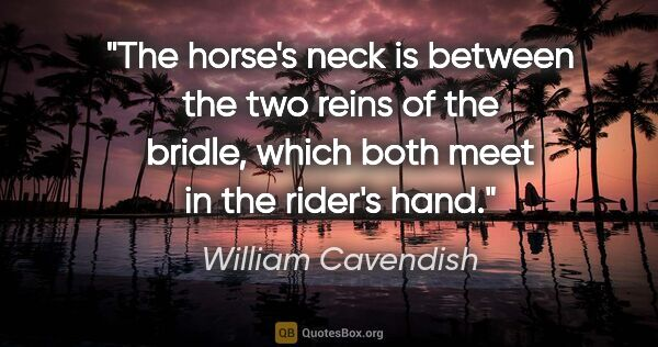 "William Cavendish quote: ""The horse's neck is between the two reins of the bridle, which..."""