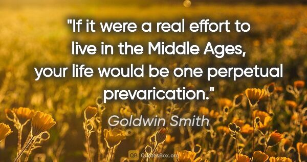 "Goldwin Smith quote: ""If it were a real effort to live in the Middle Ages, your life..."""