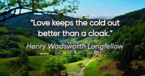 "Henry Wadsworth Longfellow quote: ""Love keeps the cold out better than a cloak."""