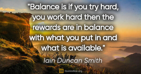 "Iain Duncan Smith quote: ""Balance is if you try hard, you work hard then the rewards are..."""