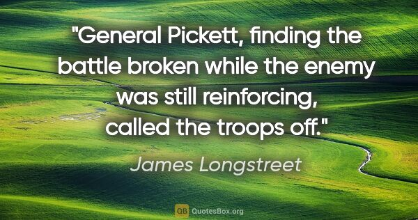 "James Longstreet quote: ""General Pickett, finding the battle broken while the enemy was..."""