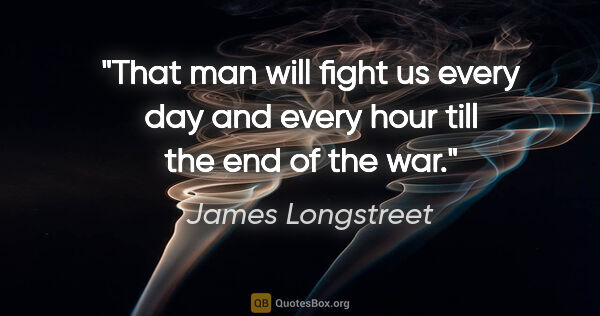 "James Longstreet quote: ""That man will fight us every day and every hour till the end..."""
