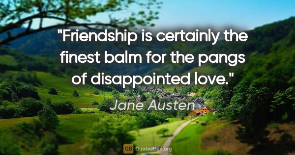 "Jane Austen quote: ""Friendship is certainly the finest balm for the pangs of..."""