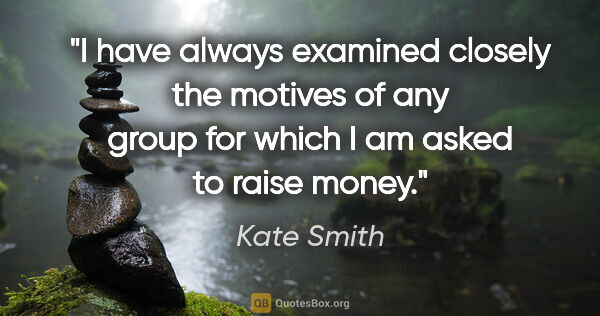 "Kate Smith quote: ""I have always examined closely the motives of any group for..."""