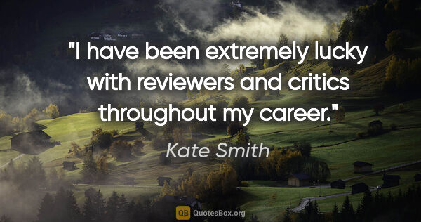 "Kate Smith quote: ""I have been extremely lucky with reviewers and critics..."""