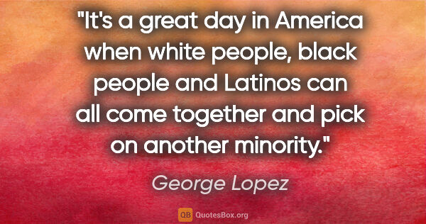 "George Lopez quote: ""It's a great day in America when white people, black people..."""