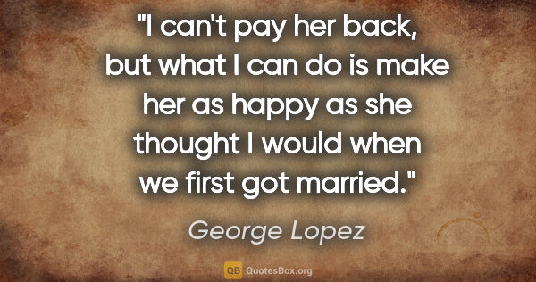 "George Lopez quote: ""I can't pay her back, but what I can do is make her as happy..."""