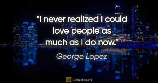 "George Lopez quote: ""I never realized I could love people as much as I do now."""