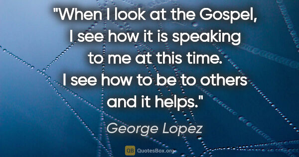 "George Lopez quote: ""When I look at the Gospel, I see how it is speaking to me at..."""