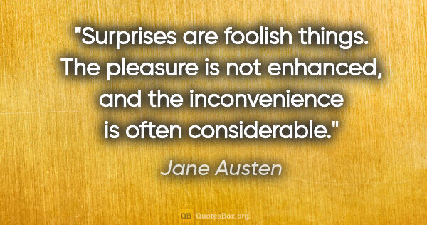 "Jane Austen quote: ""Surprises are foolish things. The pleasure is not enhanced,..."""