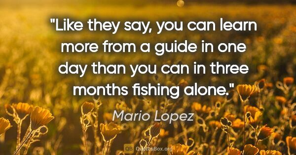"Mario Lopez quote: ""Like they say, you can learn more from a guide in one day than..."""
