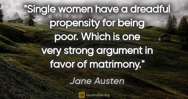"Jane Austen quote: ""Single women have a dreadful propensity for being poor. Which..."""