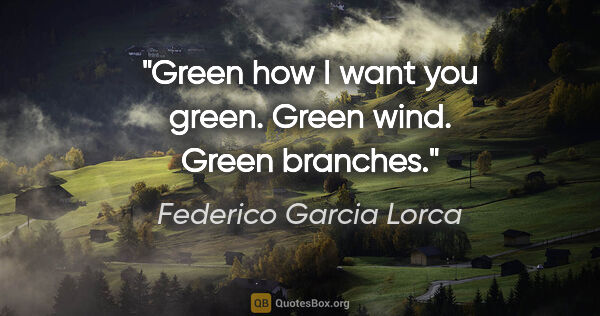 "Federico Garcia Lorca quote: ""Green how I want you green. Green wind. Green branches."""