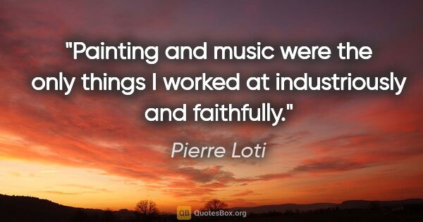 "Pierre Loti quote: ""Painting and music were the only things I worked at..."""