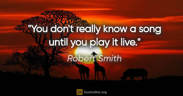 "Robert Smith quote: ""You don't really know a song until you play it live."""