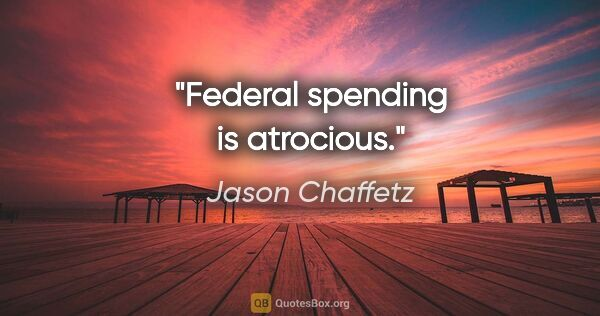 "Jason Chaffetz quote: ""Federal spending is atrocious."""