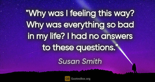"Susan Smith quote: ""Why was I feeling this way? Why was everything so bad in my..."""