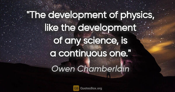 "Owen Chamberlain quote: ""The development of physics, like the development of any..."""