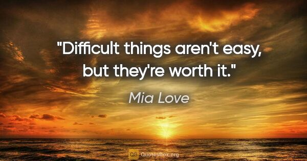 "Mia Love quote: ""Difficult things aren't easy, but they're worth it."""