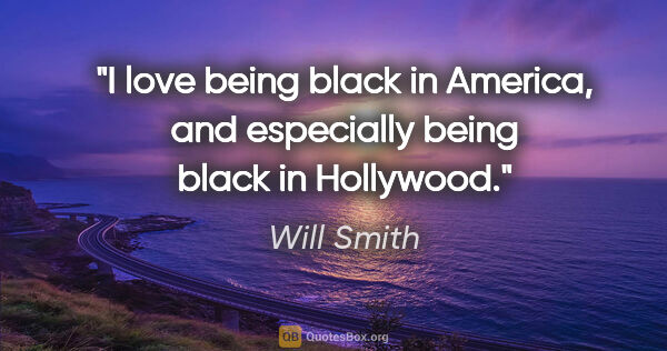 "Will Smith quote: ""I love being black in America, and especially being black in..."""