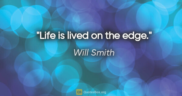 "Will Smith quote: ""Life is lived on the edge."""
