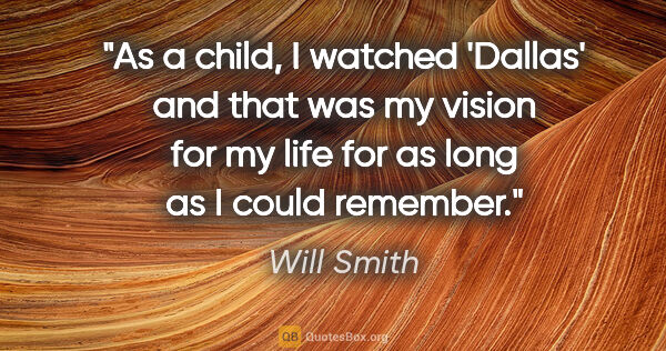 "Will Smith quote: ""As a child, I watched 'Dallas' and that was my vision for my..."""