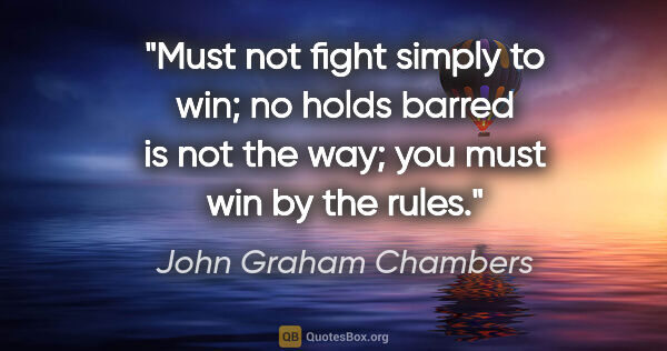 "John Graham Chambers quote: ""Must not fight simply to win; no holds barred is not the way;..."""