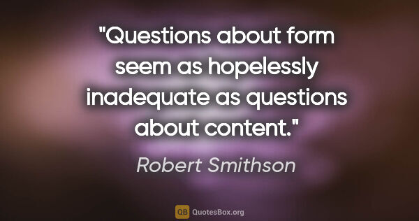 "Robert Smithson quote: ""Questions about form seem as hopelessly inadequate as..."""