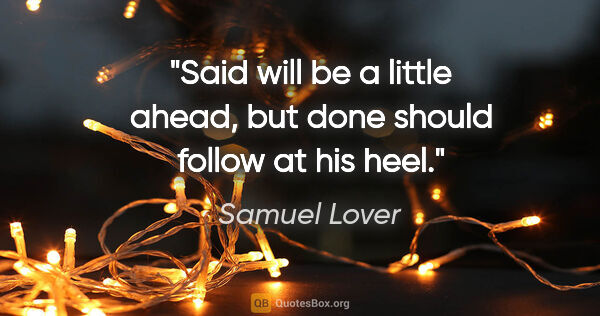 "Samuel Lover quote: ""Said will be a little ahead, but done should follow at his heel."""