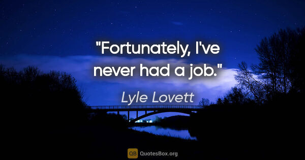 "Lyle Lovett quote: ""Fortunately, I've never had a job."""