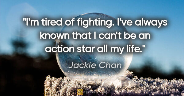 "Jackie Chan quote: ""I'm tired of fighting. I've always known that I can't be an..."""