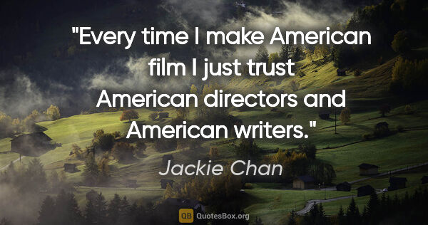 "Jackie Chan quote: ""Every time I make American film I just trust American..."""