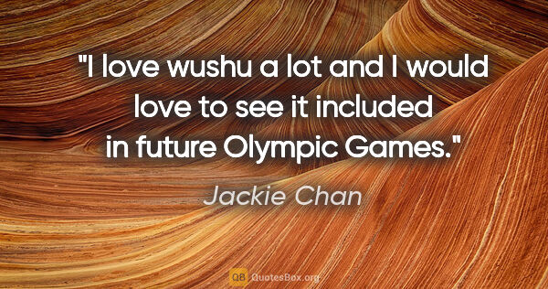"Jackie Chan quote: ""I love wushu a lot and I would love to see it included in..."""