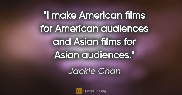 "Jackie Chan quote: ""I make American films for American audiences and Asian films..."""