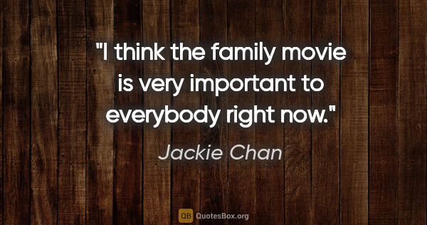 "Jackie Chan quote: ""I think the family movie is very important to everybody right..."""